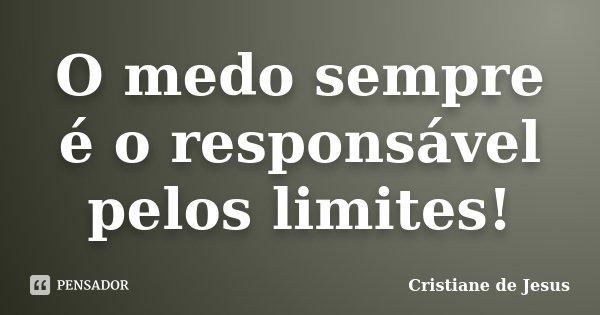 O medo sempre é o responsável pelos limites!... Frase de Cristiane de Jesus.
