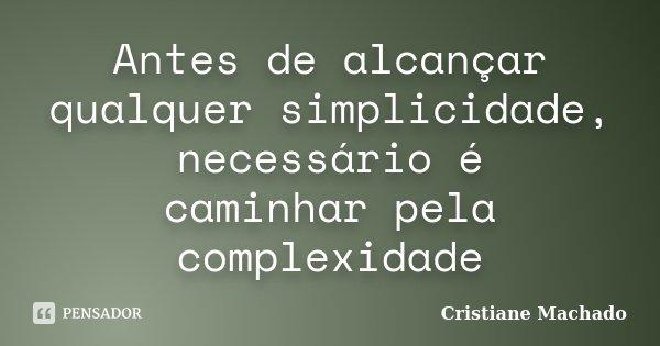 Antes de alcançar qualquer simplicidade, necessário é caminhar pela complexidade... Frase de Cristiane Machado.