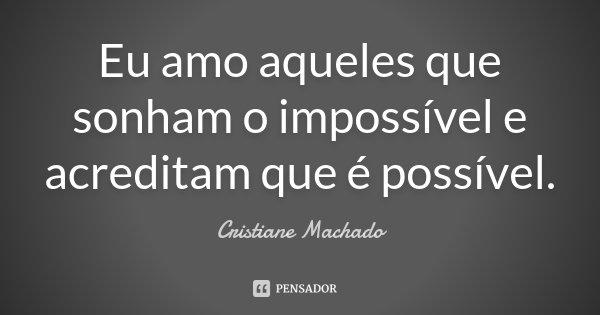 Eu amo aqueles que sonham o impossível e acreditam que é possível.... Frase de Cristiane Machado.
