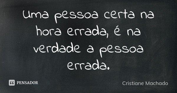 Uma pessoa certa na hora errada, é na verdade a pessoa errada.... Frase de Cristiane Machado.