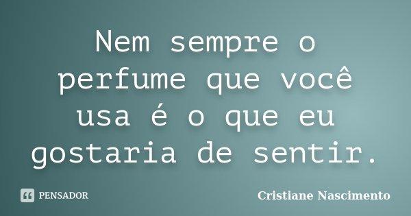 Nem sempre o perfume que você usa é o que eu gostaria de sentir.... Frase de Cristiane Nascimento.
