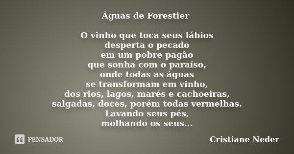 Águas de Forestier O vinho que toca seus lábios desperta o pecado em um pobre pagão que sonha com o paraíso, onde todas as águas se transformam em vinho, dos ri... Frase de Cristiane Neder.