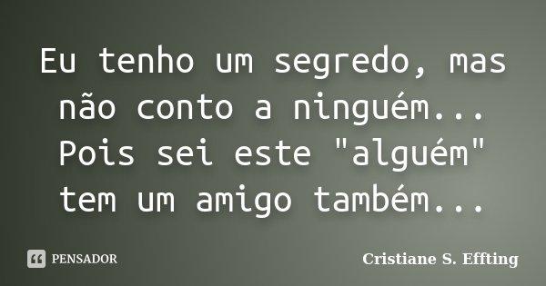"""Eu tenho um segredo, mas não conto a ninguém... Pois sei este """"alguém"""" tem um amigo também...... Frase de Cristiane S. Effting."""