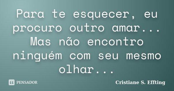 Para te esquecer, eu procuro outro amar... Mas não encontro ninguém com seu mesmo olhar...... Frase de Cristiane S. Effting.
