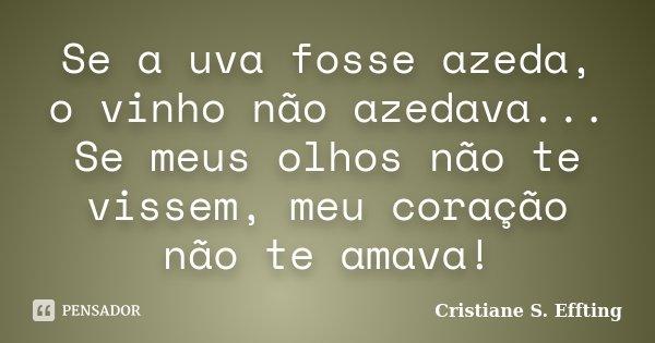 Se a uva fosse azeda, o vinho não azedava... Se meus olhos não te vissem, meu coração não te amava!... Frase de Cristiane S. Effting.