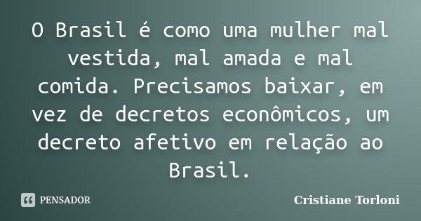 O Brasil é como uma mulher mal vestida, mal amada e mal comida. Precisamos baixar, em vez de decretos econômicos, um decreto afetivo em relação ao Brasil.... Frase de Cristiane Torloni.