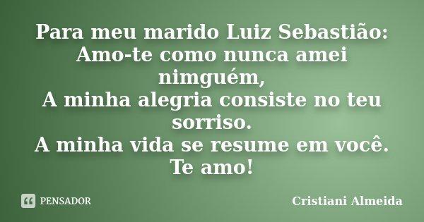 Para meu marido Luiz Sebastião: Amo-te como nunca amei nimguém, A minha alegria consiste no teu sorriso. A minha vida se resume em você. Te amo!... Frase de Cristiani Almeida.