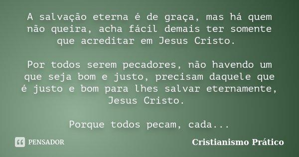 A salvação eterna é de graça, mas há quem não queira, acha fácil demais ter somente que acreditar em Jesus Cristo. Por todos serem pecadores, não havendo um que... Frase de Cristianismo Prático.