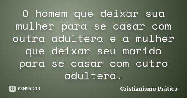 O homem que deixar sua mulher para se casar com outra adultera e a mulher que deixar seu marido para se casar com outro adultera.... Frase de Cristianismo Prático.