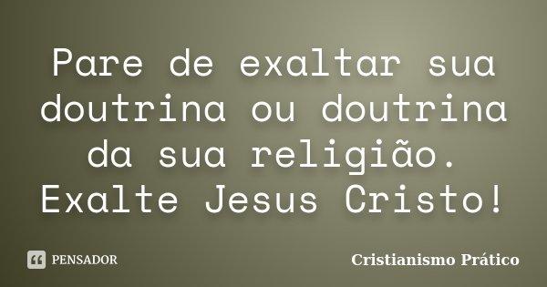 Pare de exaltar sua doutrina ou doutrina da sua religião. Exalte Jesus Cristo!... Frase de Cristianismo Prático.