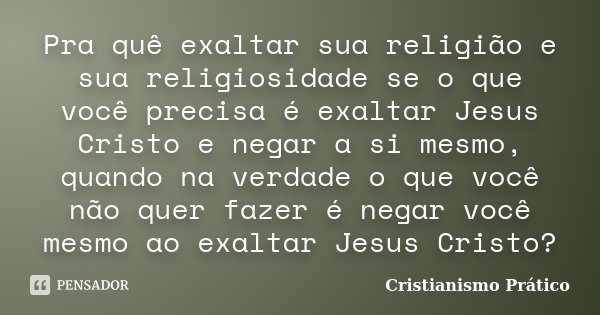 Pra quê exaltar sua religião e sua religiosidade se o que você precisa é exaltar Jesus Cristo e negar a si mesmo, quando na verdade o que você não quer fazer é ... Frase de Cristianismo Prático.
