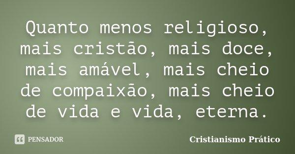 Quanto Menos Religioso Mais Cristão Cristianismo Prático