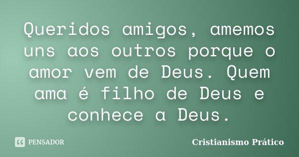 Queridos amigos, amemos uns aos outros porque o amor vem de Deus. Quem ama é filho de Deus e conhece a Deus.... Frase de Cristianismo Prático.