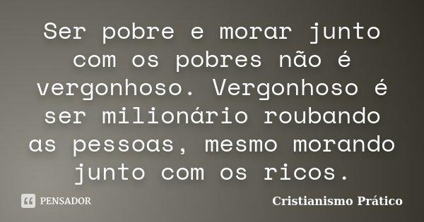 Ser pobre e morar junto com os pobres não é vergonhoso. Vergonhoso é ser milionário roubando as pessoas, mesmo morando junto com os ricos.... Frase de Cristianismo Prático.