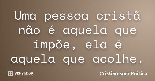 Uma pessoa cristã não é aquela que impõe, ela é aquela que acolhe.... Frase de Cristianismo Prático.