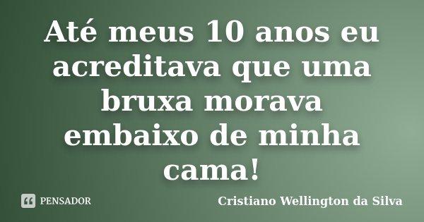 Até meus 10 anos eu acreditava que uma bruxa morava embaixo de minha cama!... Frase de Cristiano Wellington da Silva.