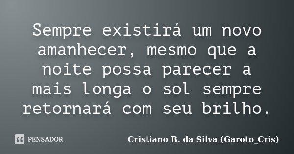 Sempre existirá um novo amanhecer, mesmo que a noite possa parecer a mais longa o sol sempre retornará com seu brilho.... Frase de Cristiano B. da Silva (Garoto_Cris).