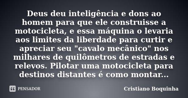Deus deu inteligência e dons ao homem para que ele construisse a motocicleta, e essa máquina o levaria aos limites da liberdade para curtir e apreciar seu &quot... Frase de Cristiano Boquinha.