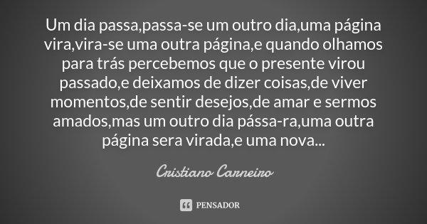 Um dia passa,passa-se um outro dia,uma página vira,vira-se uma outra página,e quando olhamos para trás percebemos que o presente virou passado,e deixamos de diz... Frase de Cristiano Carneiro.