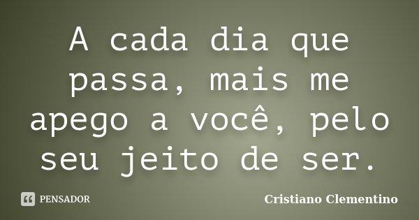 A cada dia que passa, mais me apego a você, pelo seu jeito de ser.... Frase de Cristiano Clementino.