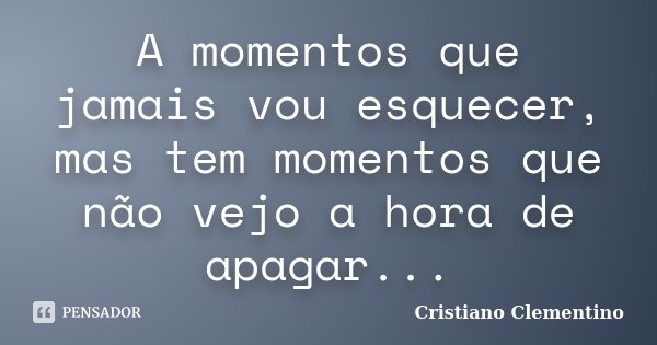 A momentos que jamais vou esquecer, mas tem momentos que não vejo a hora de apagar...... Frase de Cristiano Clementino.