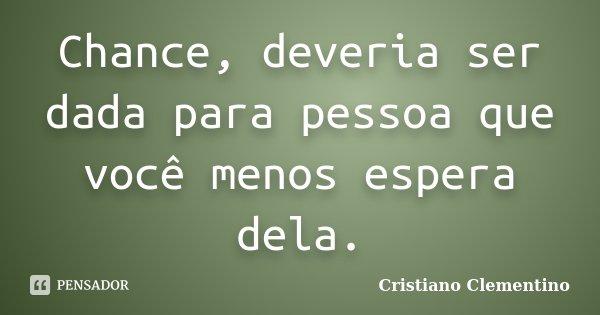 Chance, deveria ser dada para pessoa que você menos espera dela.... Frase de Cristiano Clementino.