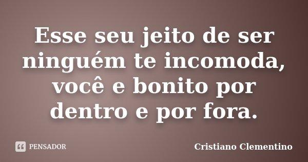 Esse seu jeito de ser ninguém te incomoda, você e bonito por dentro e por fora.... Frase de Cristiano Clementino.
