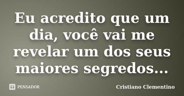 Eu acredito que um dia, você vai me revelar um dos seus maiores segredos...... Frase de Cristiano Clementino.
