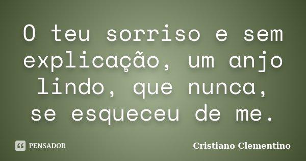 O teu sorriso e sem explicação, um anjo lindo, que nunca, se esqueceu de me.... Frase de Cristiano Clementino.