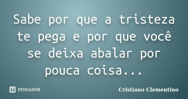 Sabe por que a tristeza te pega e por que você se deixa abalar por pouca coisa...... Frase de Cristiano Clementino.