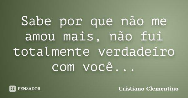 Sabe por que não me amou mais, não fui totalmente verdadeiro com você...... Frase de Cristiano Clementino.