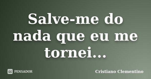 Salve-me do nada que eu me tornei...... Frase de Cristiano Clementino.