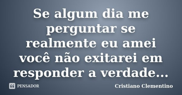 Se algum dia me perguntar se realmente eu amei você não exitarei em responder a verdade...... Frase de Cristiano Clementino.