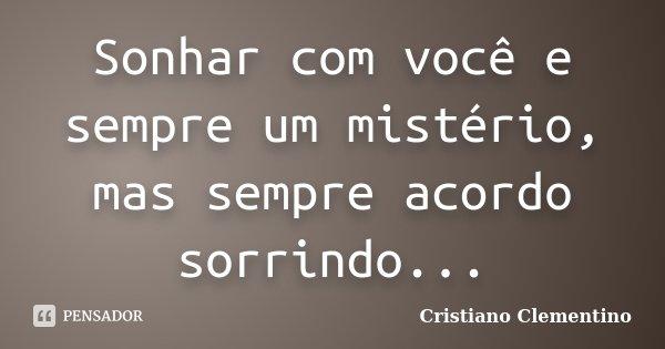 Sonhar com você e sempre um mistério, mas sempre acordo sorrindo...... Frase de Cristiano Clementino.