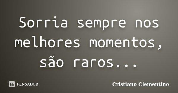 Sorria sempre nos melhores momentos, são raros...... Frase de Cristiano Clementino.