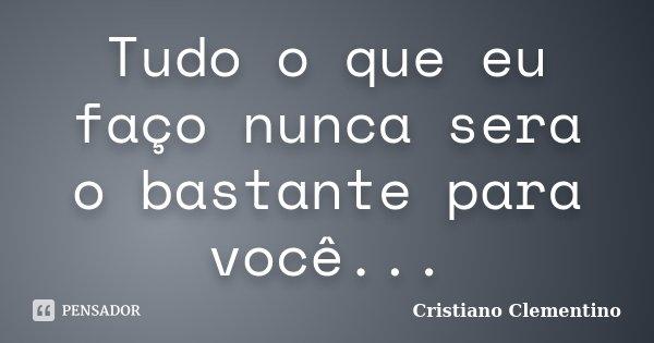 Tudo o que eu faço nunca sera o bastante para você...... Frase de Cristiano Clementino.