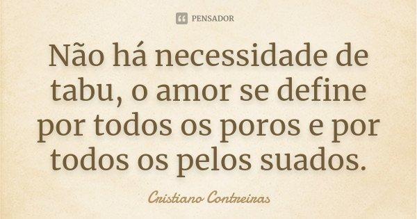 Não há necessidade de tabu, o amor se define por todos os poros e por todos os pelos suados.... Frase de Cristiano Contreiras.
