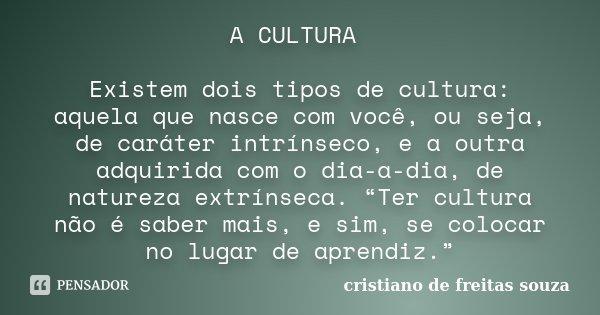 A CULTURA Existem dois tipos de cultura: aquela que nasce com você, ou seja, de caráter intrínseco, e a outra adquirida com o dia-a-dia, de natureza extrínseca.... Frase de CRISTIANO DE FREITAS SOUZA.