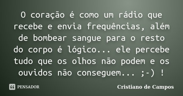 O coração é como um rádio que recebe e envia frequências, além de bombear sangue para o resto do corpo é lógico... ele percebe tudo que os olhos não podem e os ... Frase de Cristiano de Campos.