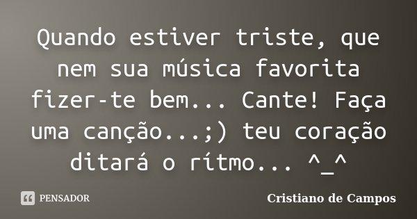 Quando estiver triste, que nem sua música favorita fizer-te bem... Cante! Faça uma canção...;) teu coração ditará o rítmo... ^_^... Frase de Cristiano de Campos.