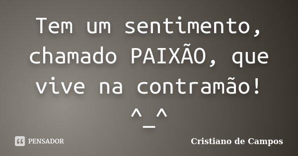 Tem um sentimento, chamado PAIXÃO, que vive na contramão! ^_^... Frase de Cristiano de Campos.