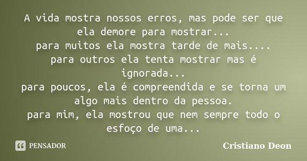 A vida mostra nossos erros, mas pode ser que ela demore para mostrar... para muitos ela mostra tarde de mais.... para outros ela tenta mostrar mas é ignorada...... Frase de Cristiano Deon.