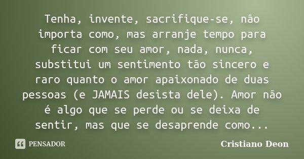 Tenha, invente, sacrifique-se, não importa como, mas arranje tempo para ficar com seu amor, nada, nunca, substitui um sentimento tão sincero e raro quanto o amo... Frase de Cristiano Deon.