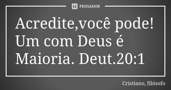 Acredite,você pode! Um com Deus é Maioria. Deut.20:1... Frase de Cristiano, filósofo.
