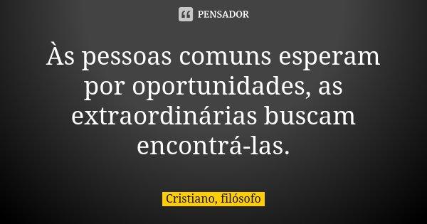 Às pessoas comuns esperam por oportunidades, as extraordinárias buscam encontrá-las.... Frase de Cristiano, filósofo.