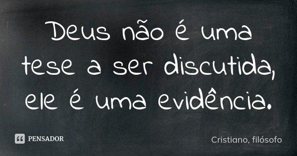 Deus não é uma tese a ser discutida, ele é uma evidência.... Frase de Cristiano, filósofo.