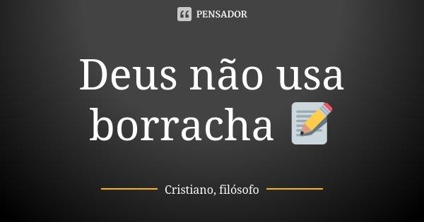 Deus não usa borracha 📝... Frase de Cristiano, filósofo.