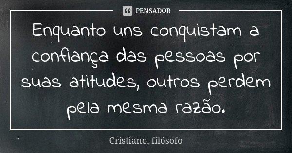 Enquanto uns conquistam a confiança das pessoas por suas atitudes, outros perdem pela mesma razão.... Frase de Cristiano, filósofo.