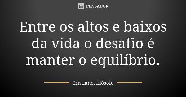 Entre os altos e baixos da vida o desafio é manter o equilíbrio.... Frase de Cristiano, filósofo.