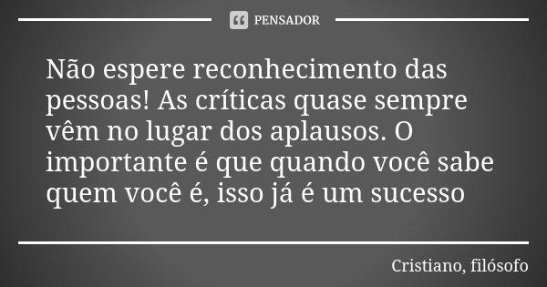 Não espere reconhecimento das pessoas! As críticas quase sempre vêm no lugar dos aplausos. O importante é que quando você sabe quem você é, isso já é um sucesso... Frase de Cristiano, filósofo.